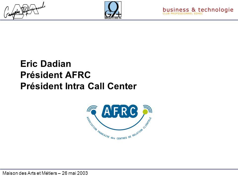 Maison des Arts et Métiers – 26 mai 2003 Eric Dadian Président AFRC Président Intra Call Center