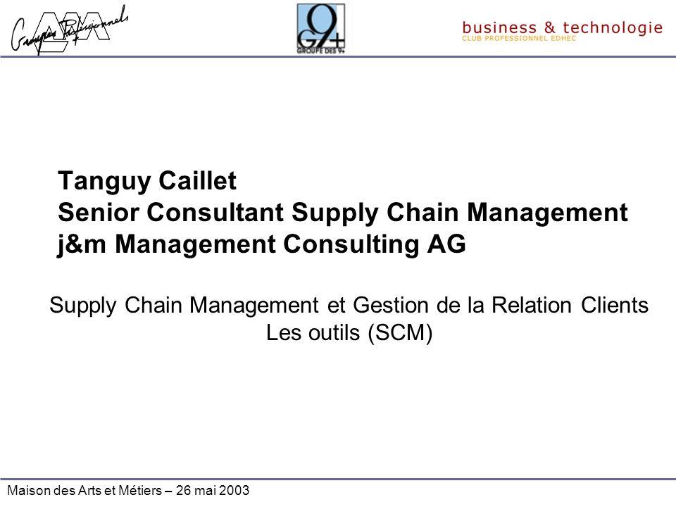 Maison des Arts et Métiers – 26 mai 2003 Tanguy Caillet Senior Consultant Supply Chain Management j&m Management Consulting AG Supply Chain Management