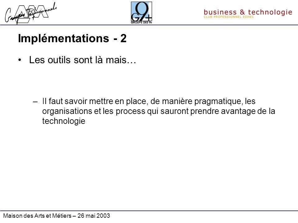 Maison des Arts et Métiers – 26 mai 2003 Implémentations - 2 Les outils sont là mais… –Il faut savoir mettre en place, de manière pragmatique, les org