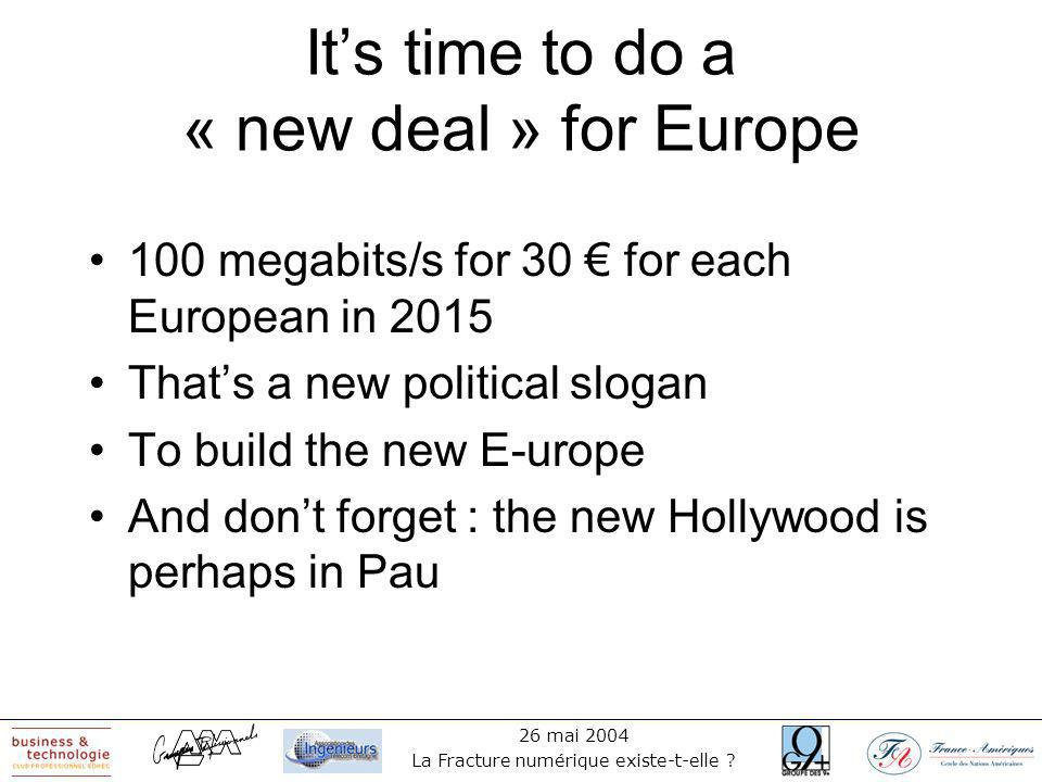 26 mai 2004 La Fracture numérique existe-t-elle ? Its time to do a « new deal » for Europe 100 megabits/s for 30 for each European in 2015 Thats a new