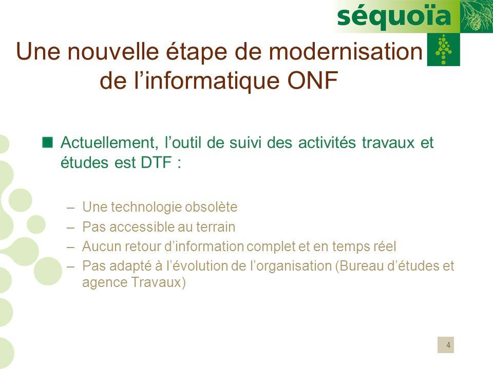4 Une nouvelle étape de modernisation de linformatique ONF Actuellement, loutil de suivi des activités travaux et études est DTF : –Une technologie ob