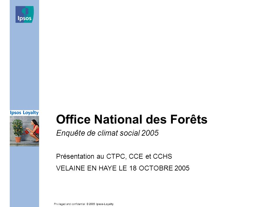 Privileged and confidential © 2005 Ipsos-Loyalty Office National des Forêts Enquête de climat social 2005 Présentation au CTPC, CCE et CCHS VELAINE EN HAYE LE 18 OCTOBRE 2005