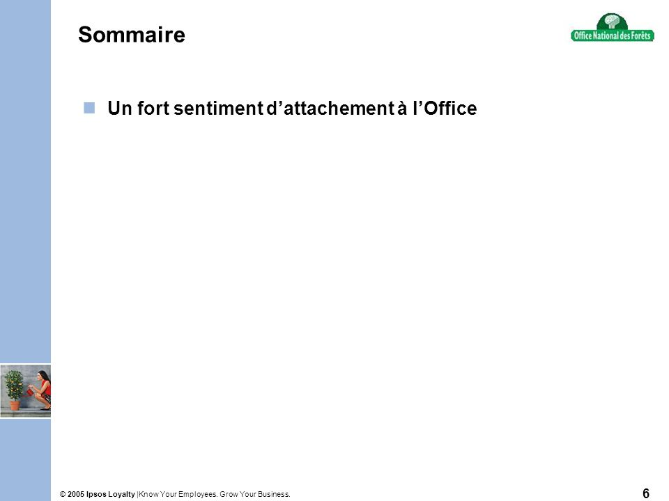 Know Your Employees. Grow Your Business.© 2005 Ipsos Loyalty | 6 Sommaire Un fort sentiment dattachement à lOffice