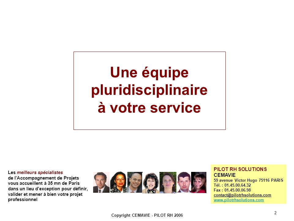 Copyright CEMAVIE - PILOT RH 2006 2 Les meilleurs spécialistes de lAccompagnement de Projets vous accueillent à 35 mn de Paris dans un lieu dexception pour définir, valider et mener à bien votre projet professionnel PILOT RH SOLUTIONS CEMAVIE 59 avenue Victor Hugo 75116 PARIS Tél.