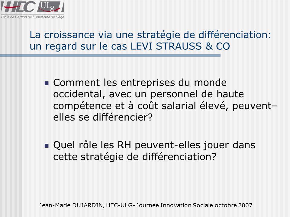 Jean-Marie DUJARDIN, HEC-ULG- Journée Innovation Sociale octobre 2007 La croissance via une stratégie de différenciation: un regard sur le cas LEVI STRAUSS & CO Comment les entreprises du monde occidental, avec un personnel de haute compétence et à coût salarial élevé, peuvent– elles se différencier.