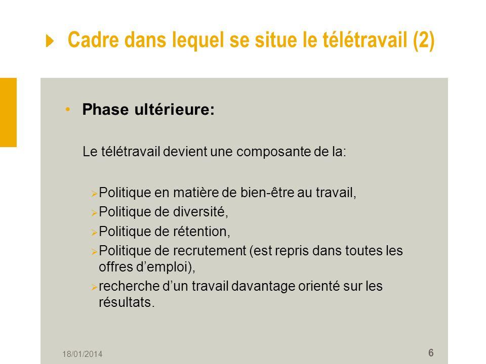 18/01/2014 6 Cadre dans lequel se situe le télétravail (2) Phase ultérieure: Le télétravail devient une composante de la: Politique en matière de bien-être au travail, Politique de diversité, Politique de rétention, Politique de recrutement (est repris dans toutes les offres demploi), recherche dun travail davantage orienté sur les résultats.