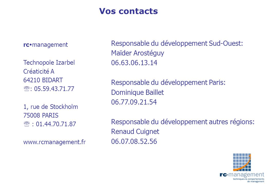 Vos contacts rc management Technopole Izarbel Créaticité A 64210 BIDART : 05.59.43.71.77 1, rue de Stockholm 75008 PARIS : 01.44.70.71.87 www.rcmanage