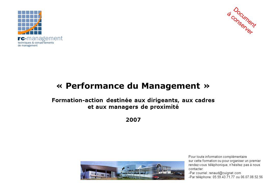 « Performance du Management » Formation-action destinée aux dirigeants, aux cadres et aux managers de proximité 2007 Document à conserver Pour toute information complémentaire sur cette formation ou pour organiser un premier rendez-vous téléphonique, nhésitez pas à nous contacter: -Par courriel: renaud@cuignet.com -Par téléphone: 05.59.43.71.77 ou 06.07.08.52.56