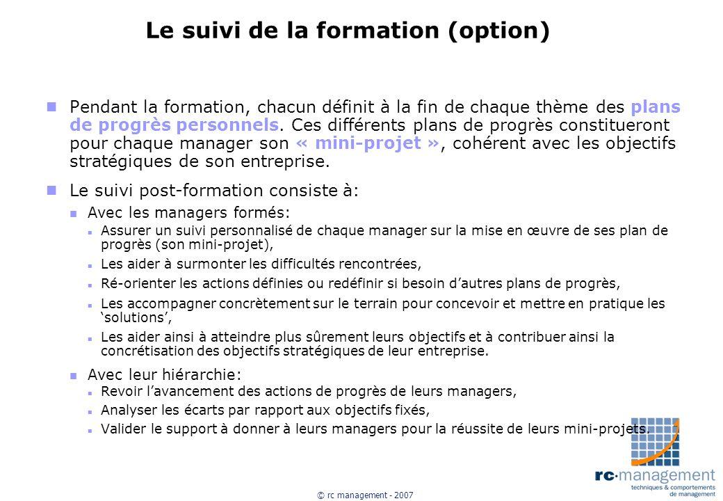 © rc management - 2007 Le suivi de la formation (option) n Pendant la formation, chacun définit à la fin de chaque thème des plans de progrès personnels.