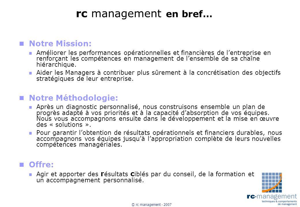 © rc management - 2007 rc management en bref… n Notre Mission: n Améliorer les performances opérationnelles et financières de lentreprise en renforçant les compétences en management de lensemble de sa chaîne hiérarchique.