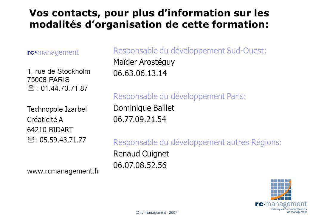 © rc management - 2007 Vos contacts, pour plus dinformation sur les modalités dorganisation de cette formation: rc management 1, rue de Stockholm 75008 PARIS : 01.44.70.71.87 Technopole Izarbel Créaticité A 64210 BIDART : 05.59.43.71.77 www.rcmanagement.fr Responsable du développement Sud-Ouest: Maïder Arostéguy 06.63.06.13.14 Responsable du développement Paris: Dominique Baillet 06.77.09.21.54 Responsable du développement autres Régions: Renaud Cuignet 06.07.08.52.56