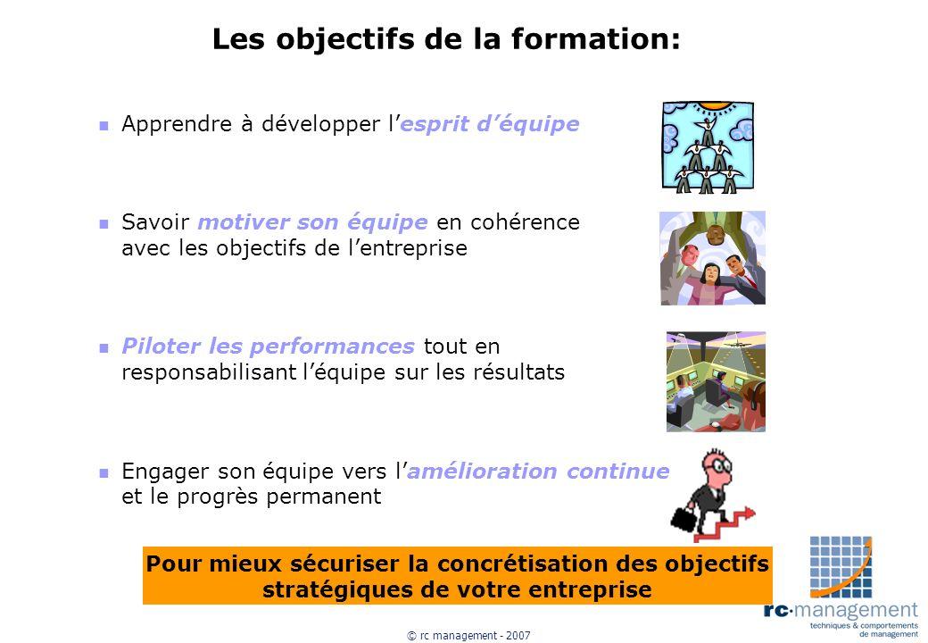 © rc management - 2007 Les objectifs de la formation: n Apprendre à développer lesprit déquipe n Savoir motiver son équipe en cohérence avec les objec