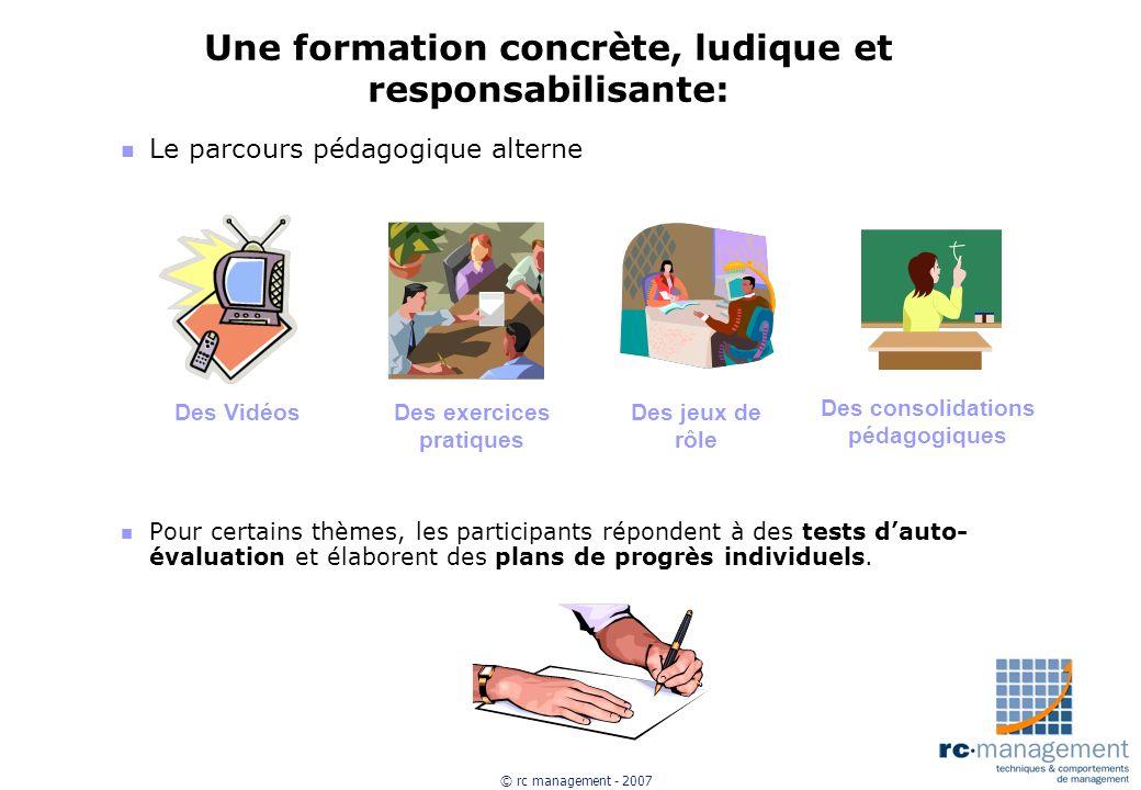 © rc management - 2007 Une formation concrète, ludique et responsabilisante: n Le parcours pédagogique alterne n Pour certains thèmes, les participant