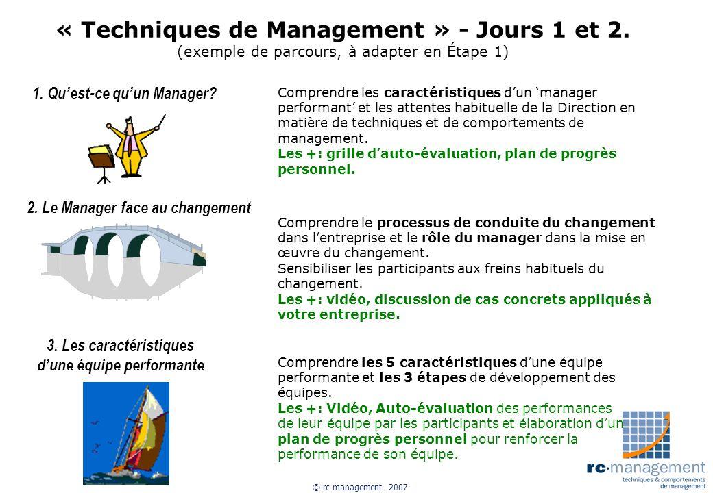 © rc management - 2007 « Techniques de Management » - Jours 1 et 2. (exemple de parcours, à adapter en Étape 1) 1. Quest-ce quun Manager? Comprendre l