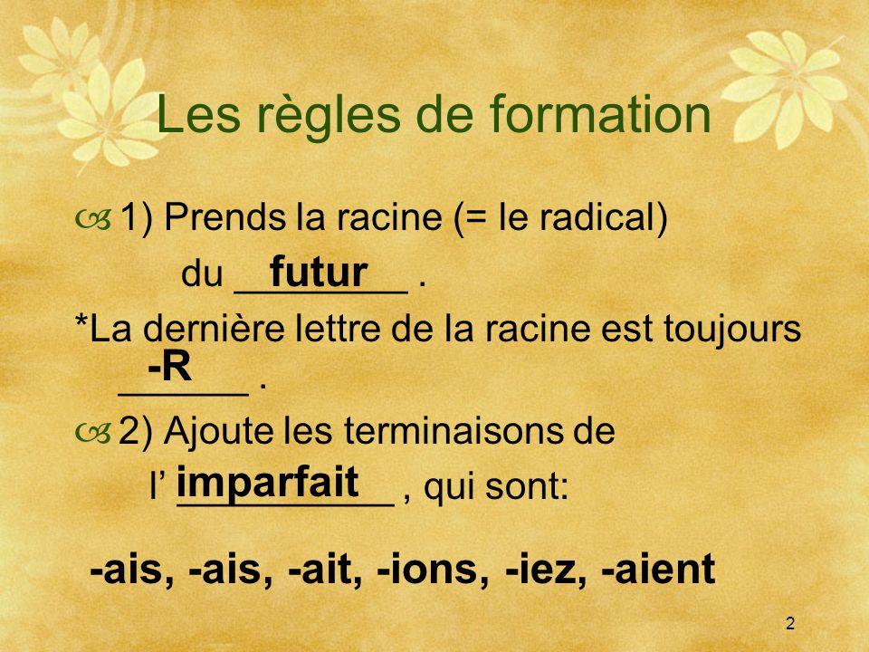 Les règles de formation 1) Prends la racine (= le radical) du ________. *La dernière lettre de la racine est toujours ______. 2) Ajoute les terminaiso