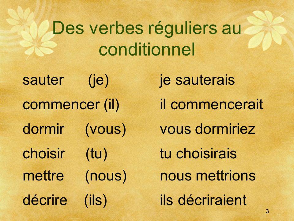 Des verbes réguliers au conditionnel 3 sauter (je)je sauterais commencer (il) dormir (vous) choisir (tu) mettre (nous) décrire (ils) il commencerait t