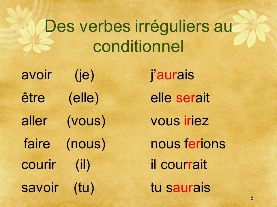 Des verbes irréguliers au conditionnel 5 avoir (je)jaurais être (elle) aller (vous) courir (il) faire (nous) savoir (tu) elle serait nous ferions vous