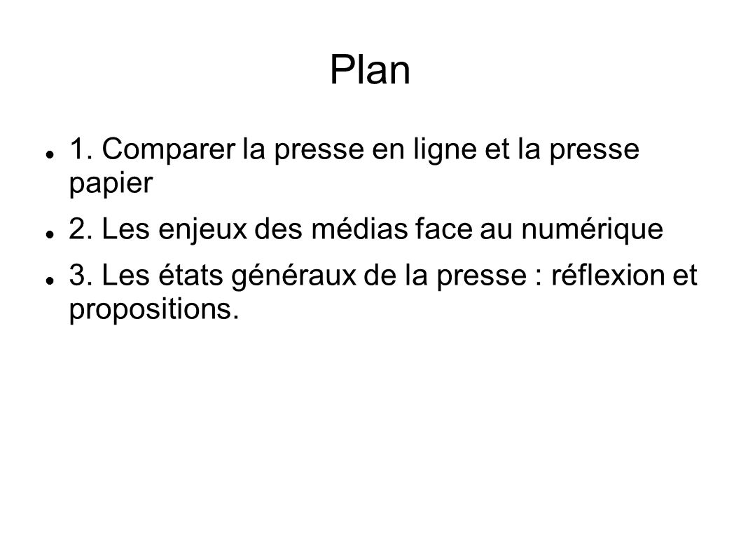 Plan 1. Comparer la presse en ligne et la presse papier 2. Les enjeux des médias face au numérique 3. Les états généraux de la presse : réflexion et p