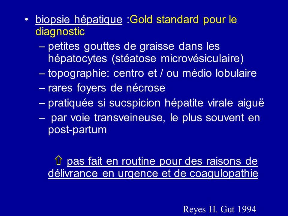 biopsie hépatique :Gold standard pour le diagnostic –petites gouttes de graisse dans les hépatocytes (stéatose microvésiculaire) –topographie: centro