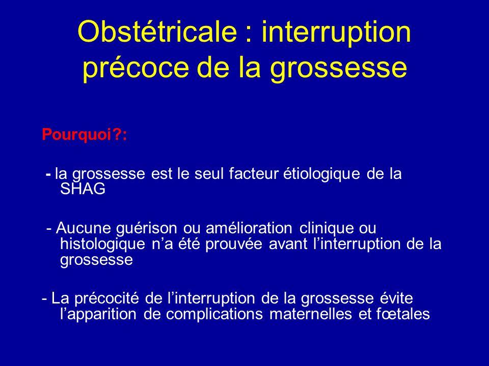 Obstétricale : interruption précoce de la grossesse Pourquoi?: - la grossesse est le seul facteur étiologique de la SHAG - Aucune guérison ou améliora