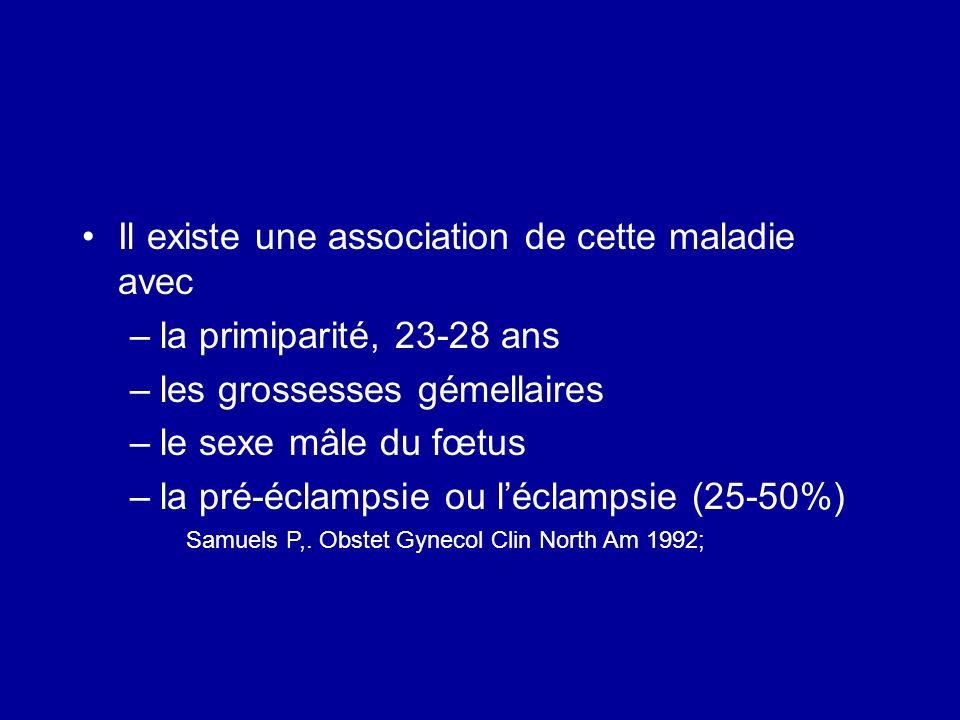 Il existe une association de cette maladie avec –la primiparité, 23-28 ans –les grossesses gémellaires –le sexe mâle du fœtus –la pré-éclampsie ou léc