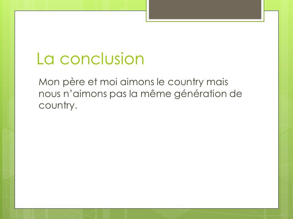 La conclusion Mon père et moi aimons le country mais nous naimons pas la même génération de country.