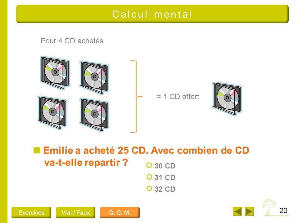 Emilie a acheté 25 CD. Avec combien de CD va-t-elle repartir ? 20 Pour 4 CD achetés = 1 CD offert ExercicesVrai / FauxQ. C. M. 30 CD 31 CD 32 CD Calcu