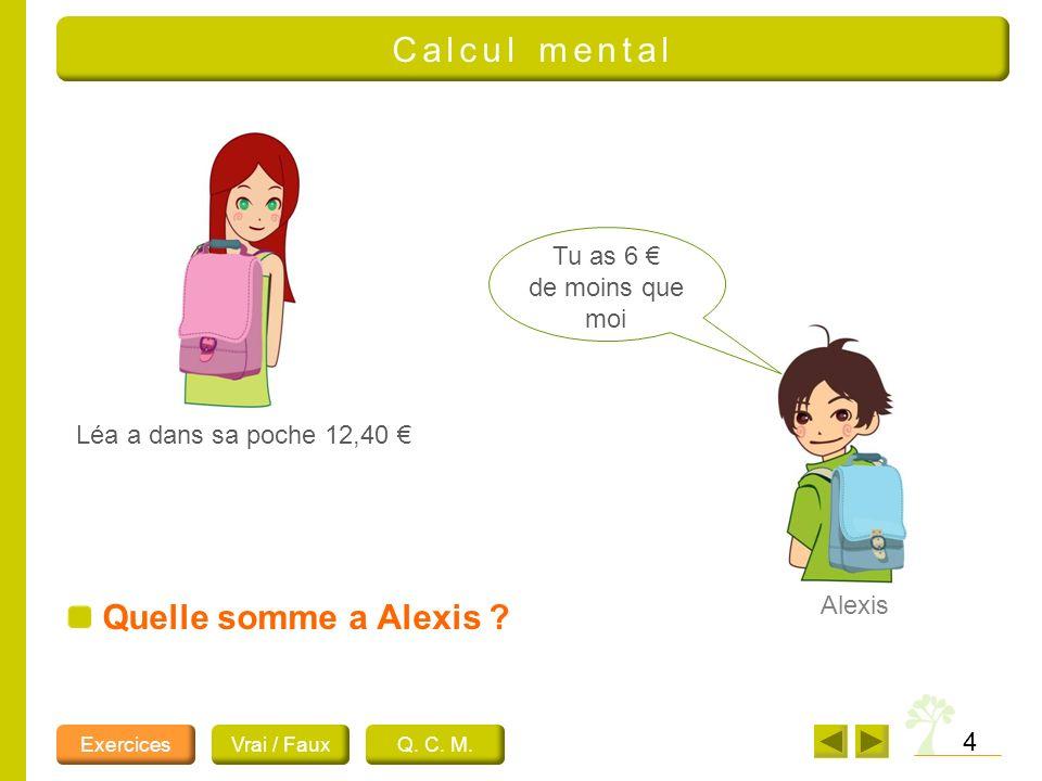4 Léa a dans sa poche 12,40 Tu as 6 de moins que moi Alexis Quelle somme a Alexis ? ExercicesVrai / FauxQ. C. M. Calcul mental