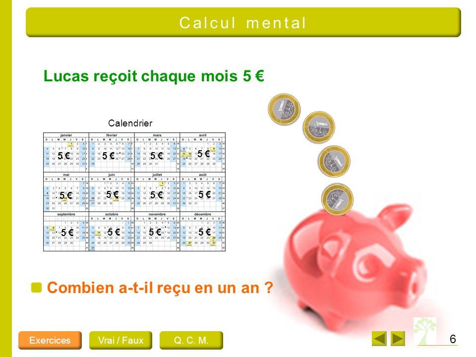Lucas reçoit chaque mois 5 6 Combien a-t-il reçu en un an ? Calendrier 5 5 5 5 5 5 5 5 5 5 5 5 ExercicesVrai / FauxQ. C. M. Calcul mental
