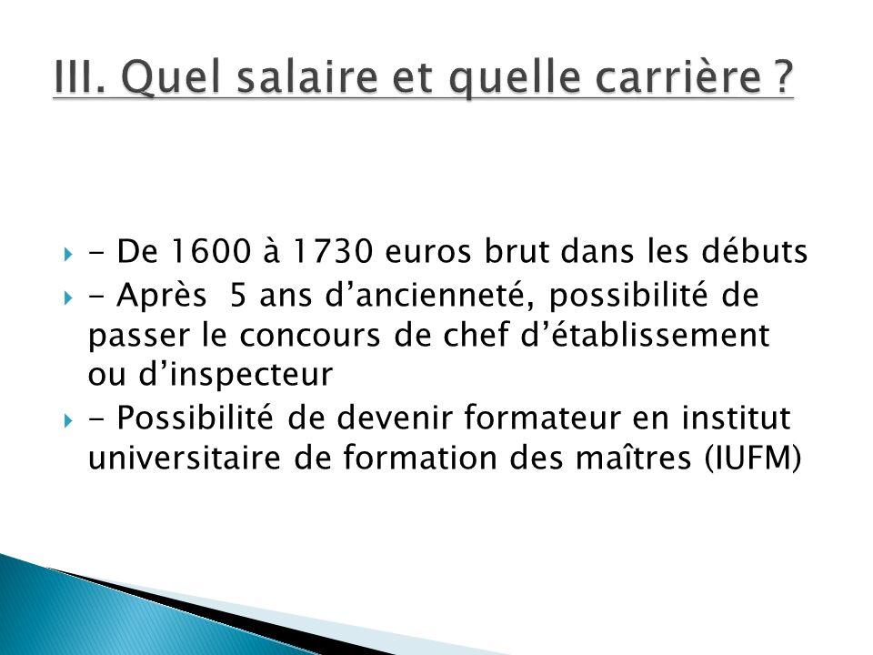 - De 1600 à 1730 euros brut dans les débuts - Après 5 ans dancienneté, possibilité de passer le concours de chef détablissement ou dinspecteur - Possi