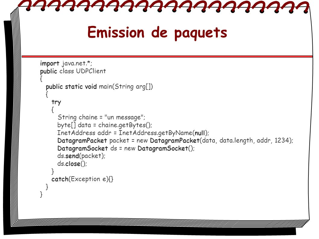 Emission de paquets import java.net.*; public class UDPClient { public static void main(String arg[]) { try { String chaine = un message ; byte[] data = chaine.getBytes(); InetAddress addr = InetAddress.getByName(null); DatagramPacket packet = new DatagramPacket(data, data.length, addr, 1234); DatagramSocket ds = new DatagramSocket(); ds.send(packet); ds.close(); } catch(Exception e){} }