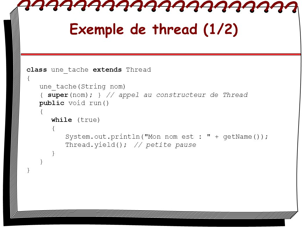 Exemple de thread (1/2) class une_tache extends Thread { une_tache(String nom) { super(nom); } // appel au constructeur de Thread public void run() {