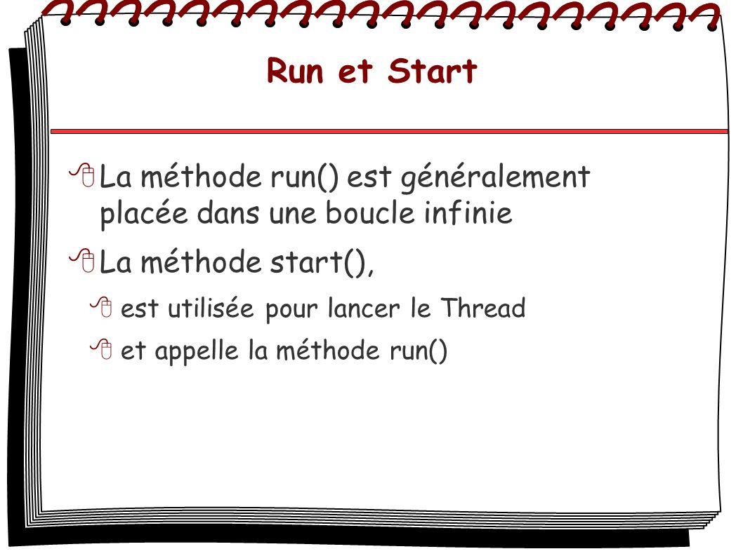 Run et Start La méthode run() est généralement placée dans une boucle infinie La méthode start(), est utilisée pour lancer le Thread et appelle la mét