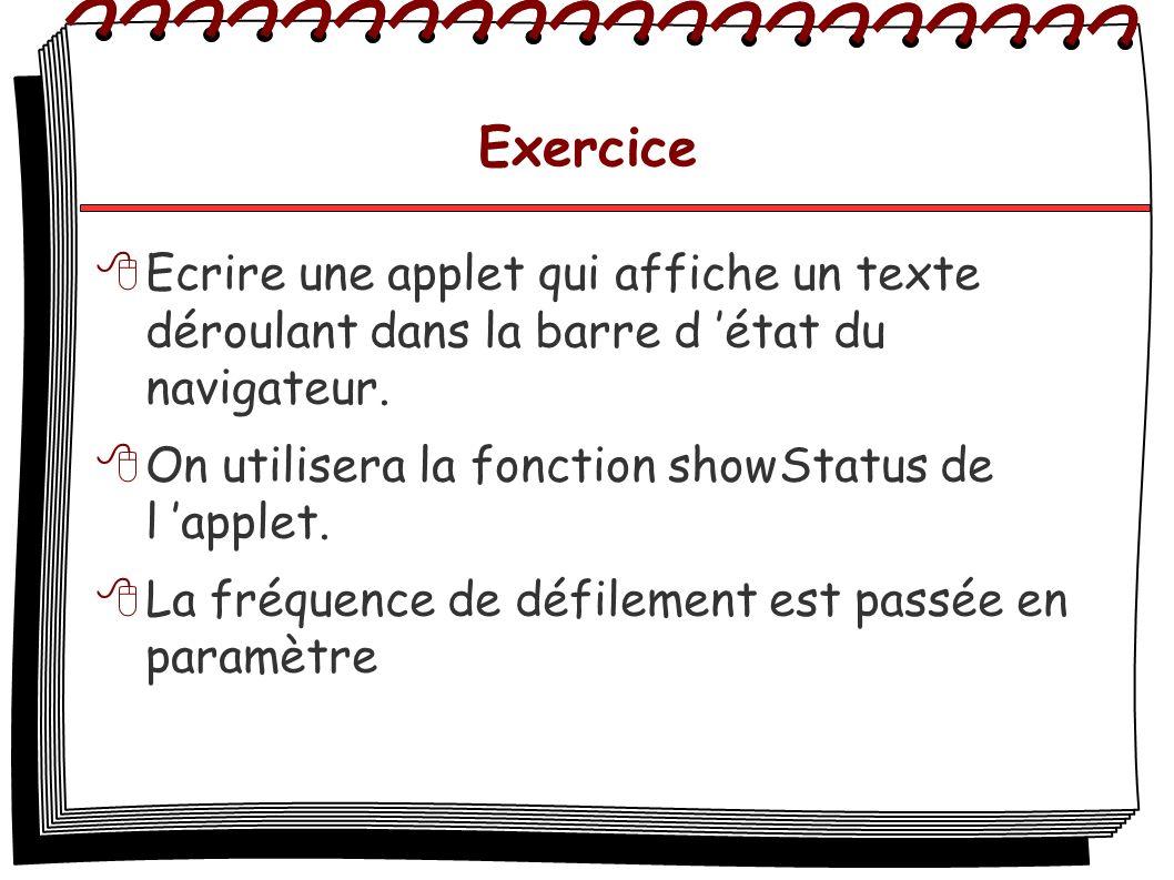Exercice Ecrire une applet qui affiche un texte déroulant dans la barre d état du navigateur. On utilisera la fonction showStatus de l applet. La fréq