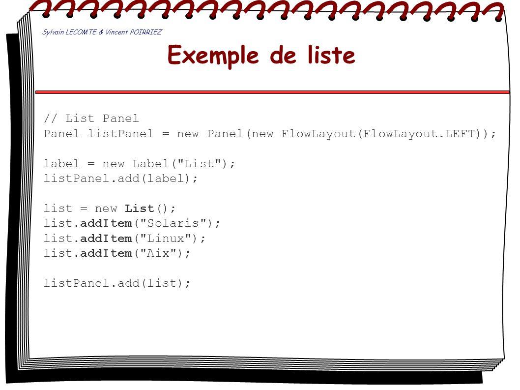 Exemple de liste // List Panel Panel listPanel = new Panel(new FlowLayout(FlowLayout.LEFT)); label = new Label(