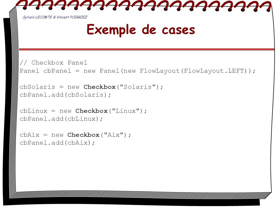 Exemple de cases // Checkbox Panel Panel cbPanel = new Panel(new FlowLayout(FlowLayout.LEFT)); cbSolaris = new Checkbox(