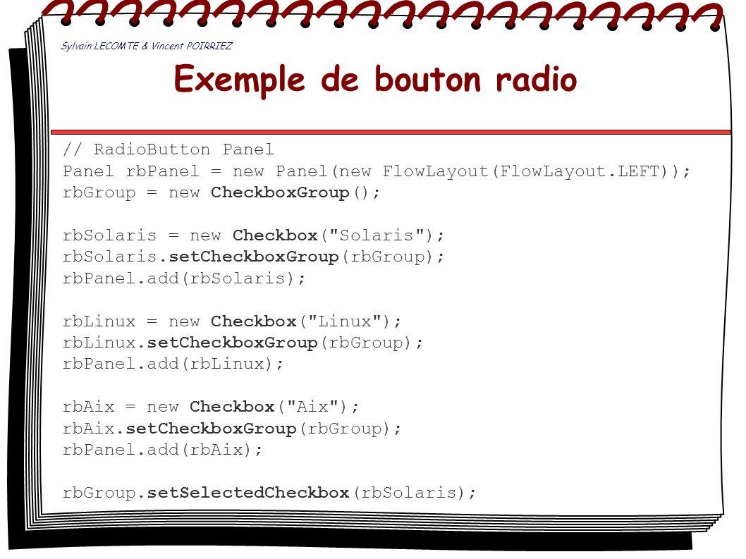 Exemple de bouton radio // RadioButton Panel Panel rbPanel = new Panel(new FlowLayout(FlowLayout.LEFT)); rbGroup = new CheckboxGroup(); rbSolaris = ne