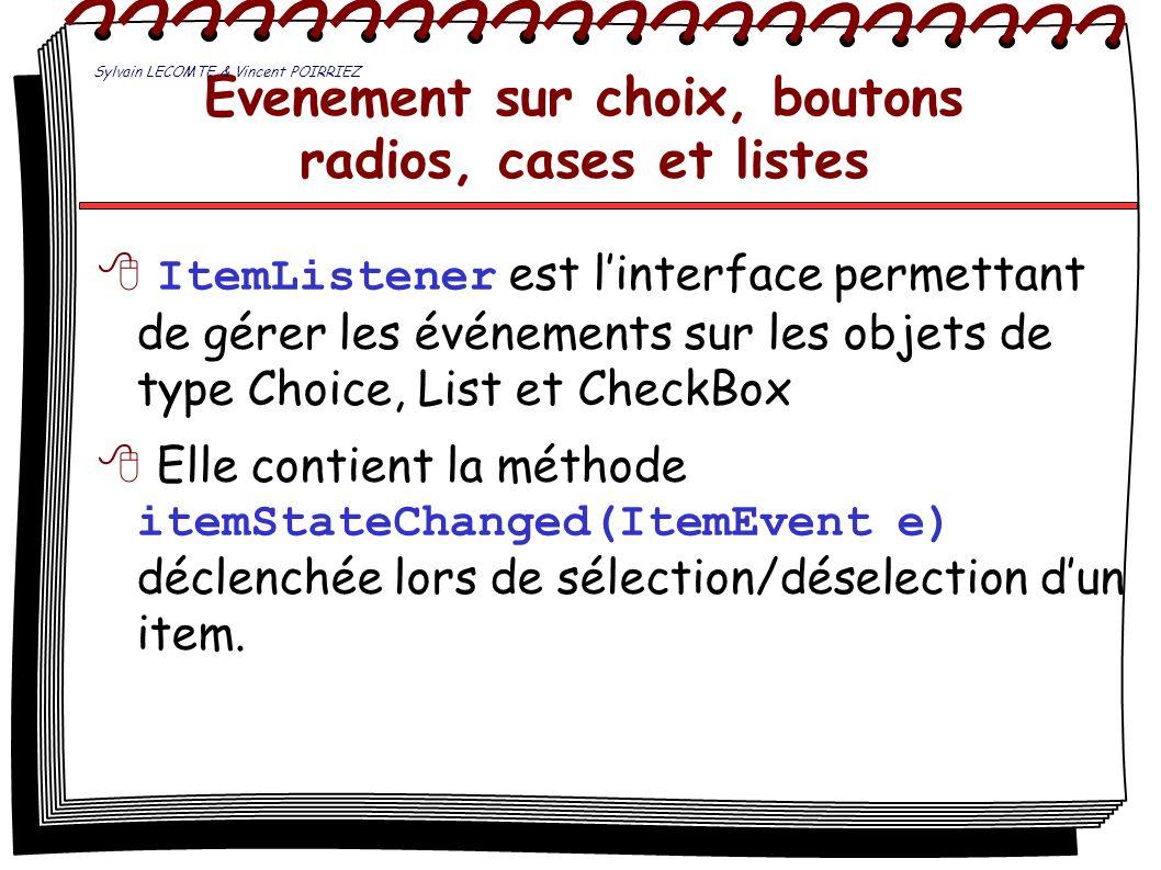 Evenement sur choix, boutons radios, cases et listes ItemListener est linterface permettant de gérer les événements sur les objets de type Choice, Lis