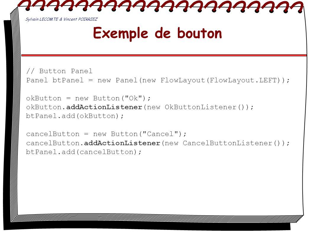 Exemple de bouton // Button Panel Panel btPanel = new Panel(new FlowLayout(FlowLayout.LEFT)); okButton = new Button(