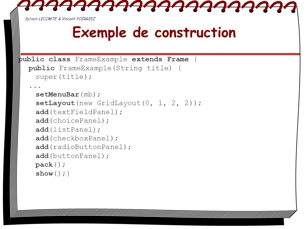 Exemple de construction public class FrameExample extends Frame { public FrameExample(String title) { super(title);... setMenuBar(mb); setLayout(new G