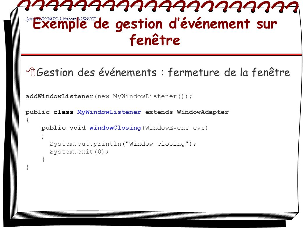 Exemple de gestion dévénement sur fenêtre Gestion des événements : fermeture de la fenêtre addWindowListener(new MyWindowListener()); public class MyW