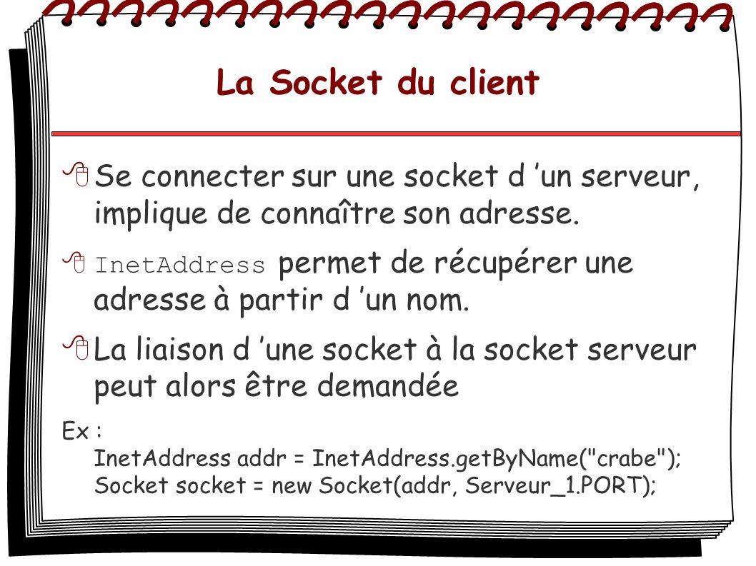 La Socket du client Se connecter sur une socket d un serveur, implique de connaître son adresse. InetAddress permet de récupérer une adresse à partir