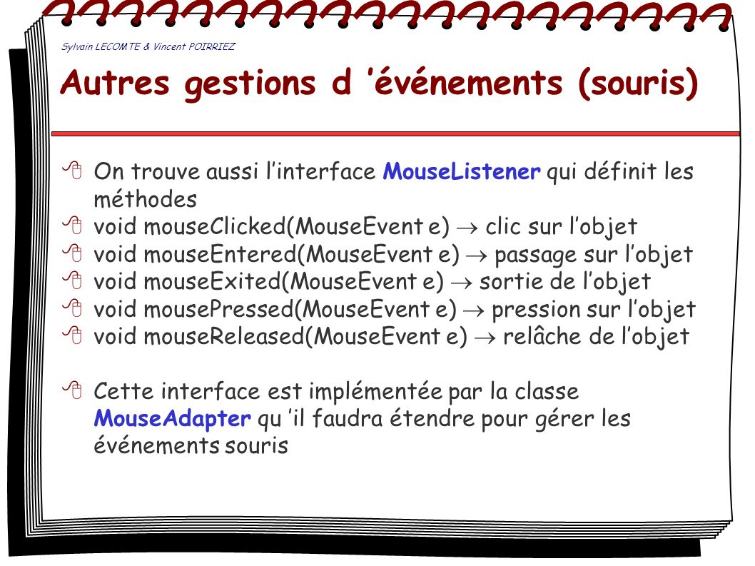 Autres gestions d événements (fenêtre) Ainsi que linterface WindowListener qui définit les méthodes suivantes : void windowActivated(WindowEvent e) la fenêtre devient active void windowClosed(WindowEvent e) fermeture par un bouton ou autre void windowClosing(WindowEvent e) fermeture par menu système void windowDeactivated(WindowEvent e) la fenêtre nest plus active void windowDeiconified(WindowEvent e) de minimisée à un autre état void windowIconified(WindowEvent e) minimisation void windowOpened(WindowEvent e) première ouverture Cette interface est implémentée par la classe WindowAdapter qu il faudra étendre pour gérer les événements sur la fenêtre.