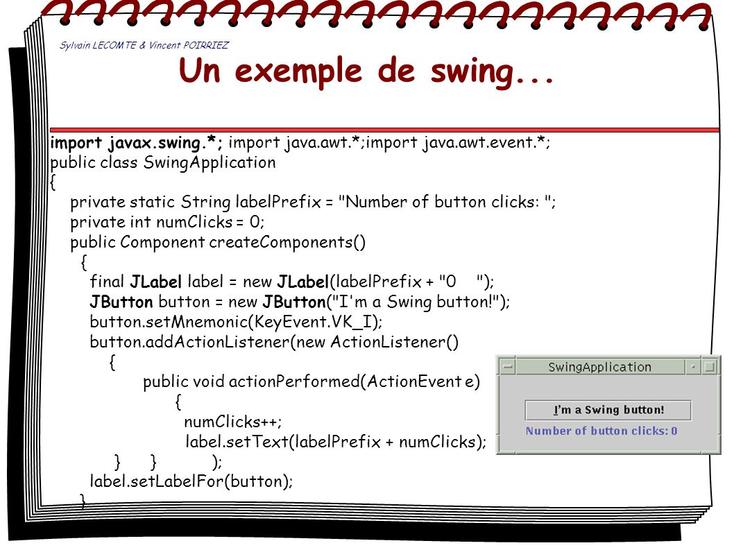 Un exemple de swing... import javax.swing.*; import java.awt.*;import java.awt.event.*; public class SwingApplication { private static String labelPre
