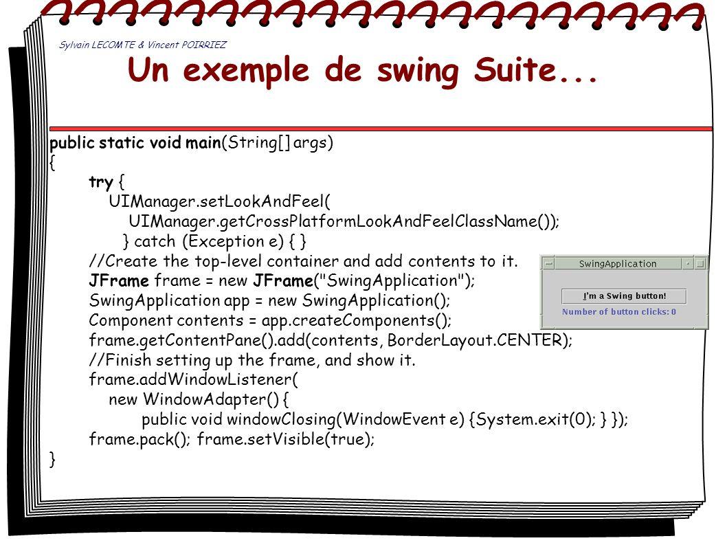 Un exemple de swing Suite... public static void main(String[] args) { try { UIManager.setLookAndFeel( UIManager.getCrossPlatformLookAndFeelClassName()
