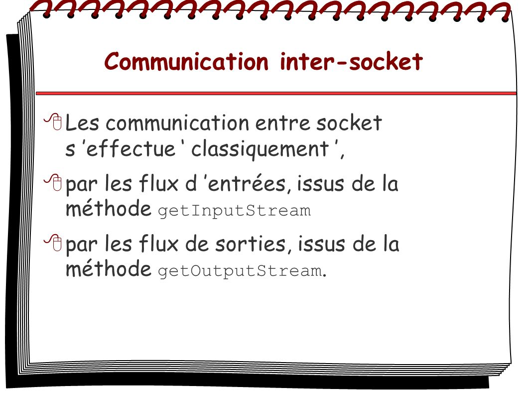Communication inter-socket Exemple ServerSocket s = new ServerSocket(8888); System.out.println( Socket lancee : + s); try { Socket socket = s.accept();// Attendre une connection try { System.out.println( Connection acceptee: + socket); InputStream socket_in = new InputStream( socket.getInputStream()); DataInputStreaam in = new DataInputStreaam(socket_in); String str = in.readLine(); }
