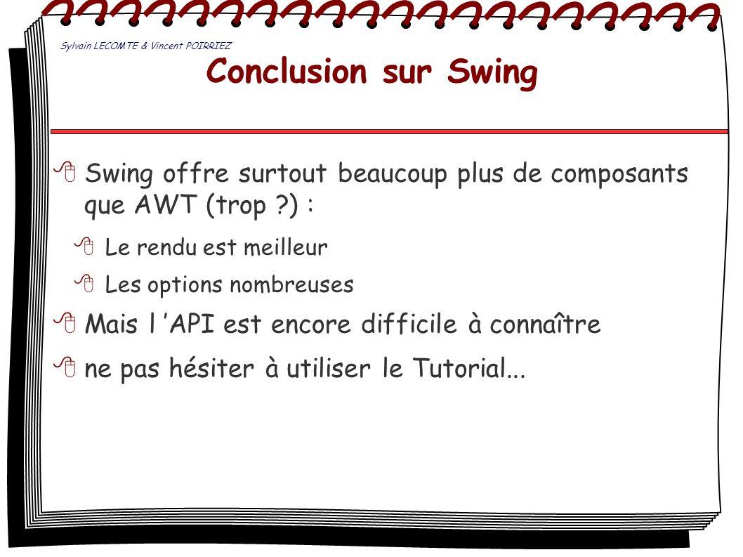 Conclusion sur Swing Swing offre surtout beaucoup plus de composants que AWT (trop ?) : Le rendu est meilleur Les options nombreuses Mais l API est en
