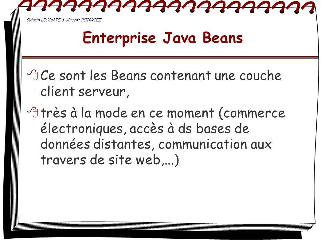 Enterprise Java Beans Ce sont les Beans contenant une couche client serveur, très à la mode en ce moment (commerce électroniques, accès à ds bases de