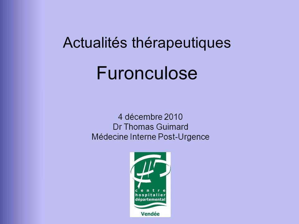 Furonculose 4 décembre 2010 Dr Thomas Guimard Médecine Interne Post-Urgence Actualités thérapeutiques
