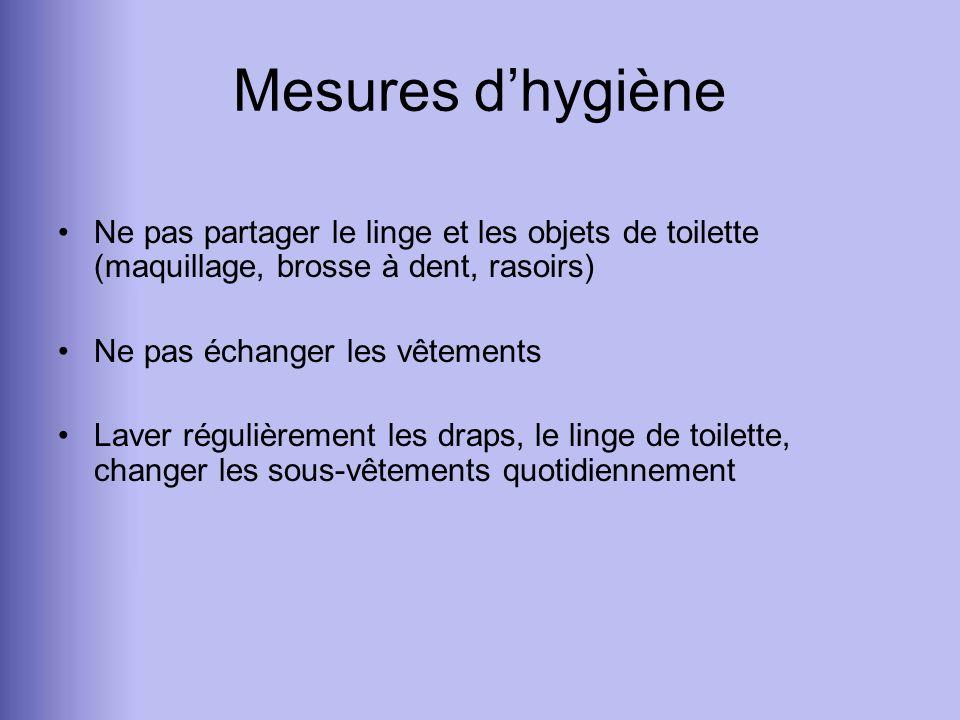 Mesures dhygiène Ne pas partager le linge et les objets de toilette (maquillage, brosse à dent, rasoirs) Ne pas échanger les vêtements Laver régulière